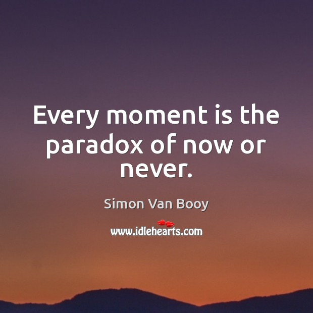 Every moment is the paradox of now or never. Now or Never Quotes Image