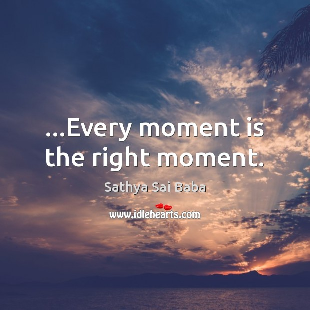 …Every moment is the right moment. Sathya Sai Baba Picture Quote