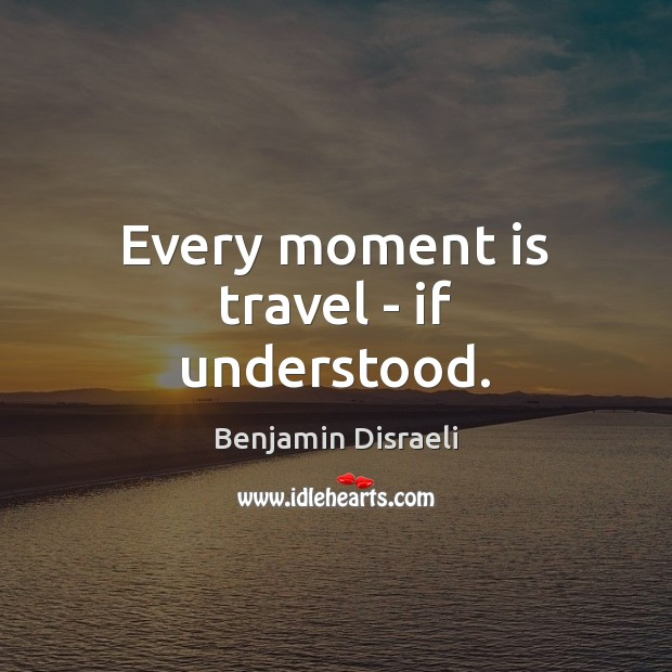 Every moment is travel – if understood. Benjamin Disraeli Picture Quote