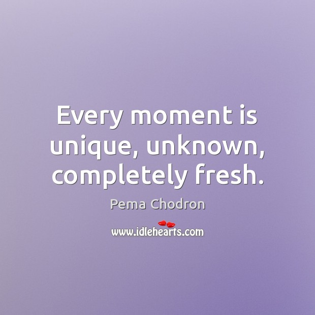 Every moment is unique, unknown, completely fresh. Image