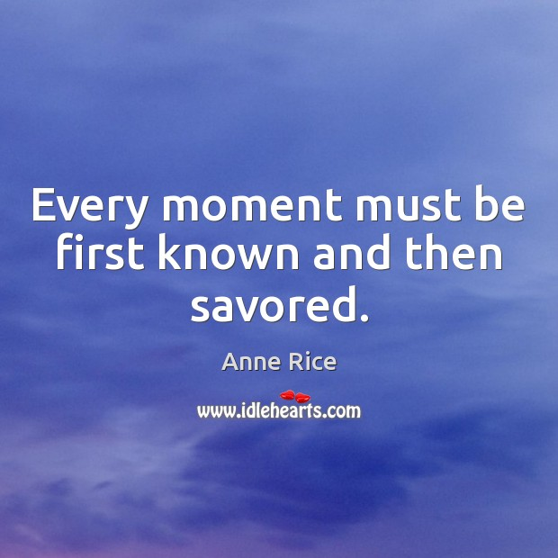 Every moment must be first known and then savored. Image