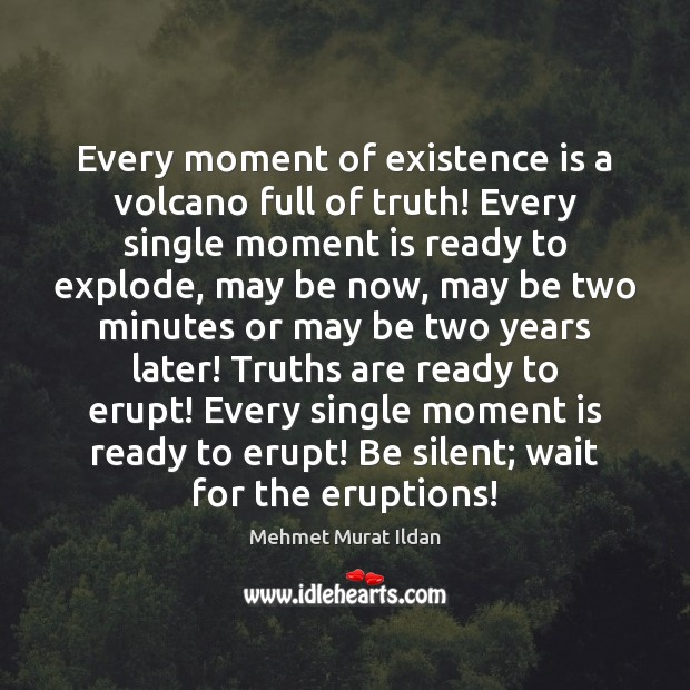 Image, Every moment of existence is a volcano full of truth! Every single