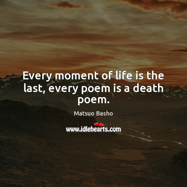 Every moment of life is the last, every poem is a death poem. Matsuo Basho Picture Quote