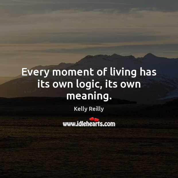 Every moment of living has its own logic, its own meaning. Kelly Reilly Picture Quote