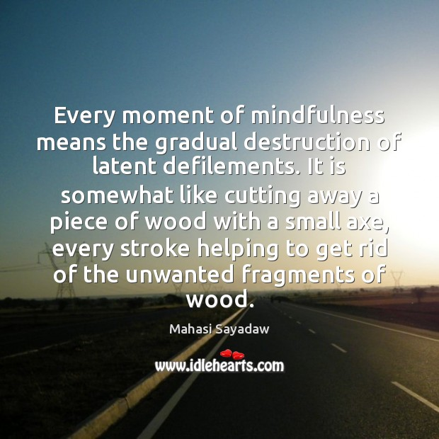 Image, Every moment of mindfulness means the gradual destruction of latent defilements. It