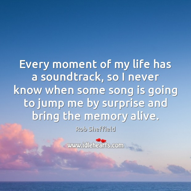Every moment of my life has a soundtrack, so I never know Rob Sheffield Picture Quote
