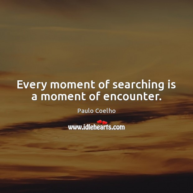 Image, Every moment of searching is a moment of encounter.