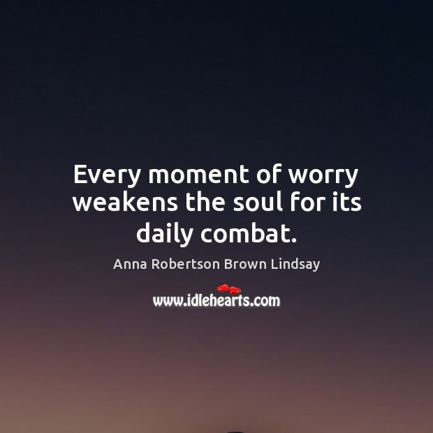 Image, Every moment of worry weakens the soul for its daily combat.