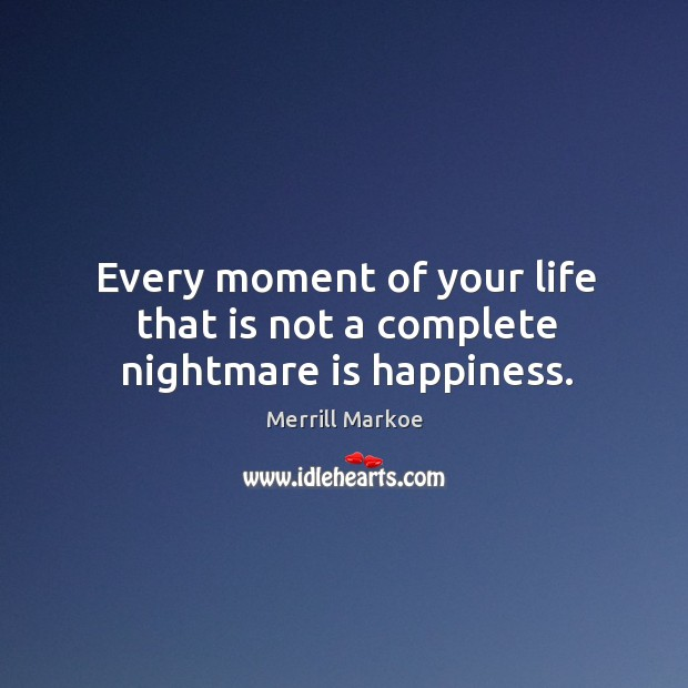 Every moment of your life that is not a complete nightmare is happiness. Merrill Markoe Picture Quote