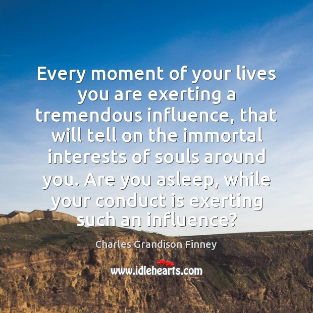 Every moment of your lives you are exerting a tremendous influence, that Charles Grandison Finney Picture Quote
