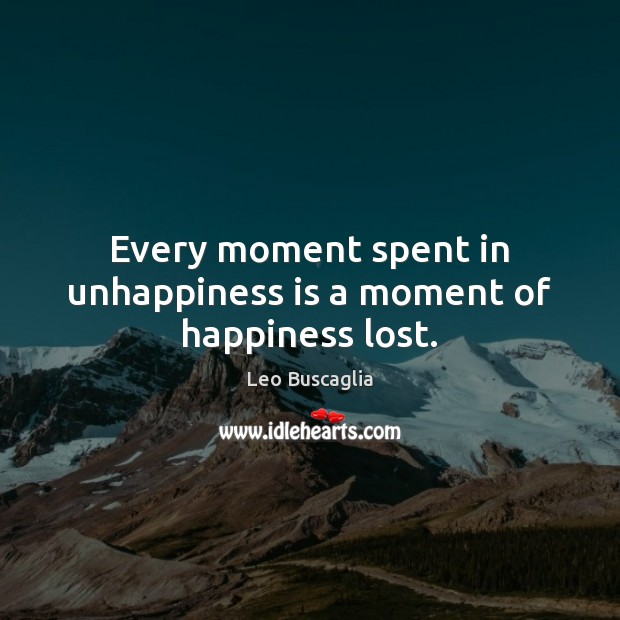 Image, Every moment spent in unhappiness is a moment of happiness lost.
