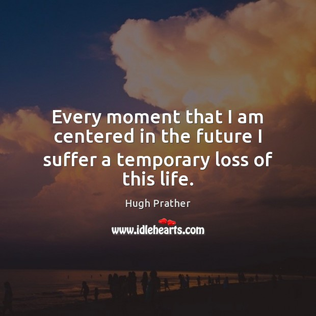 Image, Every moment that I am centered in the future I suffer a temporary loss of this life.