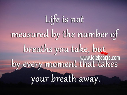 Life Is Measured By Every Moment That Takes Your Breath Away.