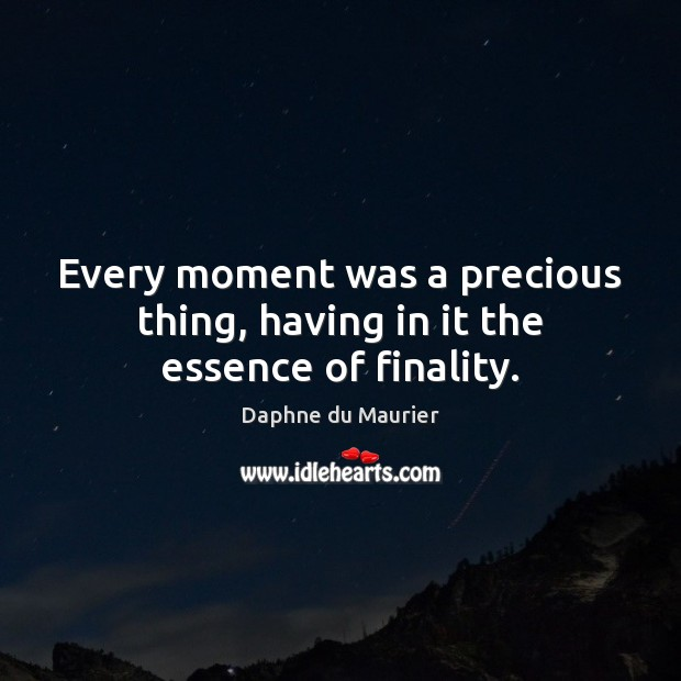 Every moment was a precious thing, having in it the essence of finality. Daphne du Maurier Picture Quote