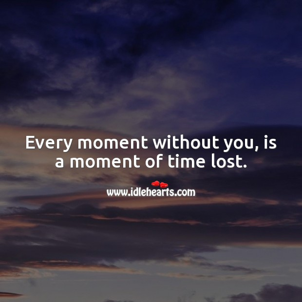 Image, Every moment without you, is a moment of time lost.