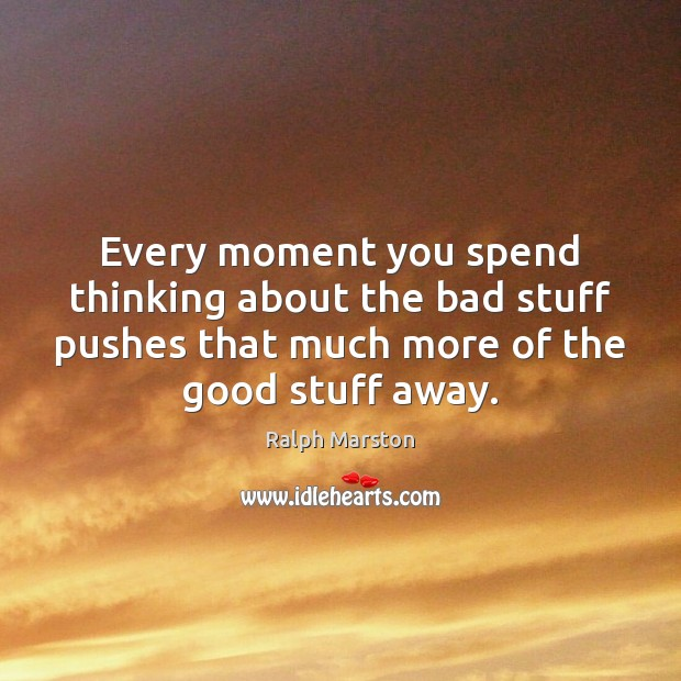 Image, Every moment you spend thinking about the bad stuff pushes that much