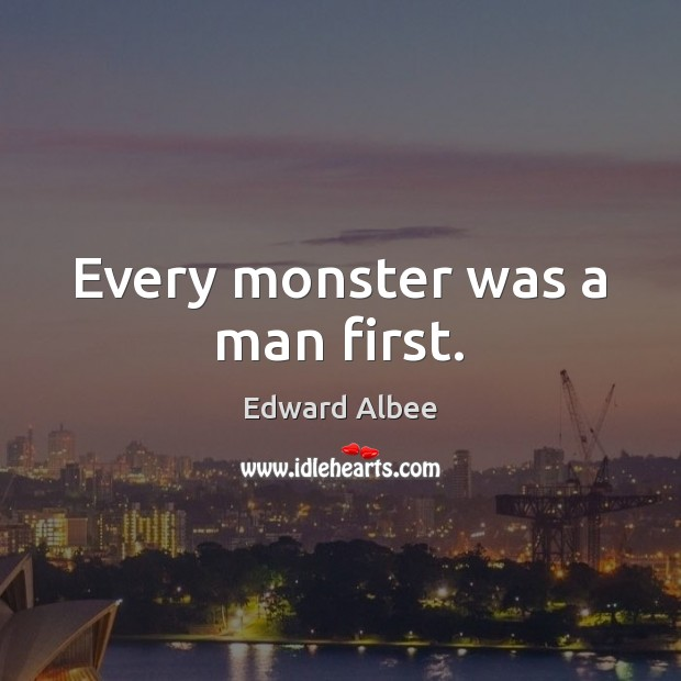 Every monster was a man first. Edward Albee Picture Quote