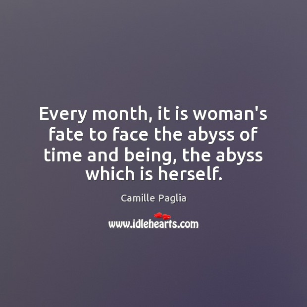 Camille Paglia Picture Quote image saying: Every month, it is woman's fate to face the abyss of time