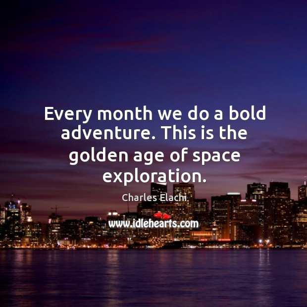 Every month we do a bold adventure. This is the golden age of space exploration. Image