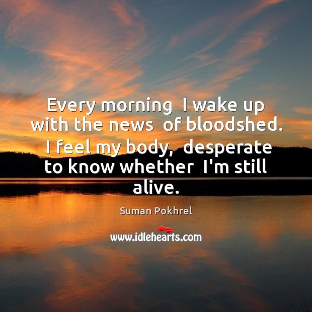 Every morning  I wake up with the news  of bloodshed.  I feel Image