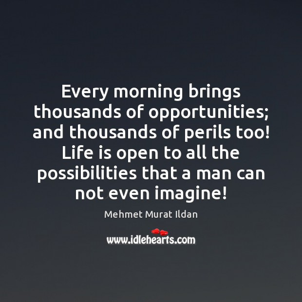 Every morning brings thousands of opportunities; and thousands of perils too! Life Image