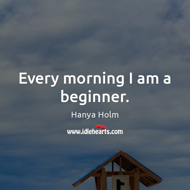 Image, Every morning I am a beginner.
