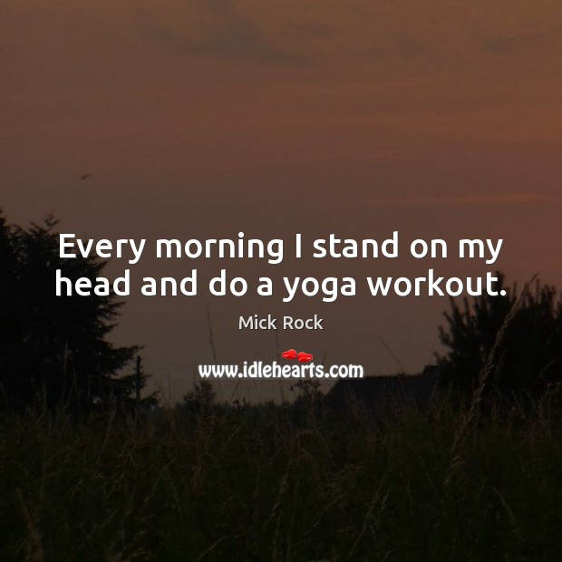 Every morning I stand on my head and do a yoga workout. Image