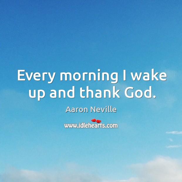 Every morning I wake up and thank God. Image