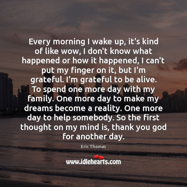 Every morning I wake up, it's kind of like wow, I don't Thank You God Quotes Image