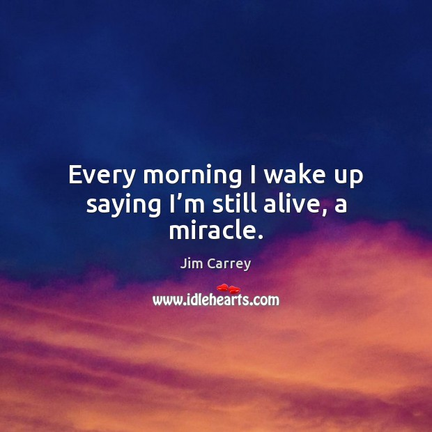Every morning I wake up saying I'm still alive, a miracle. Jim Carrey Picture Quote