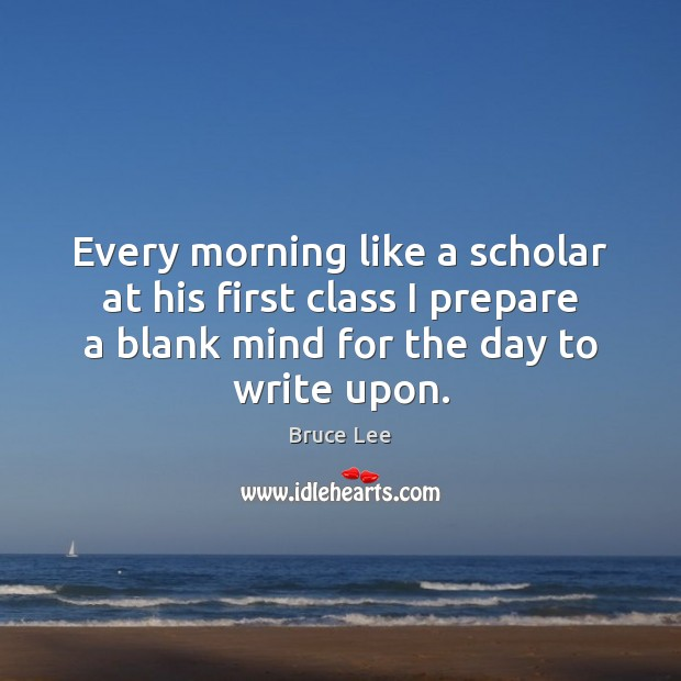 Image, Every morning like a scholar at his first class I prepare a