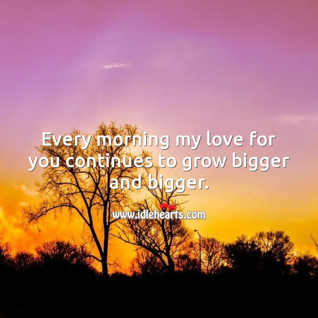 Every morning my love for you continues to grow bigger and bigger. Image