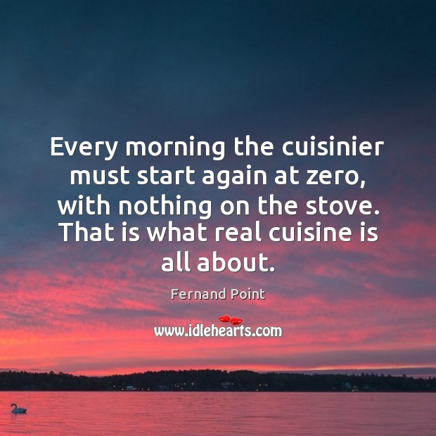 Every morning the cuisinier must start again at zero, with nothing on Fernand Point Picture Quote