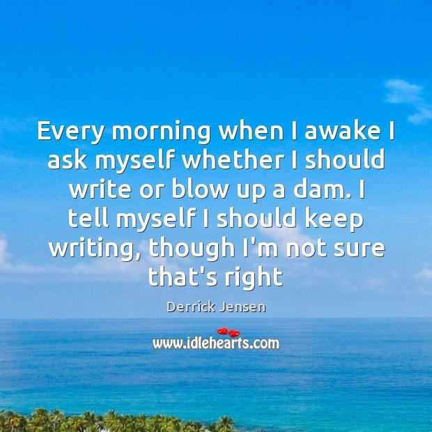 Image, Every morning when I awake I ask myself whether I should write