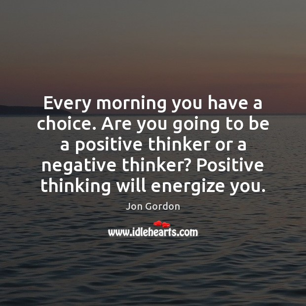 Every morning you have a choice. Are you going to be a Jon Gordon Picture Quote