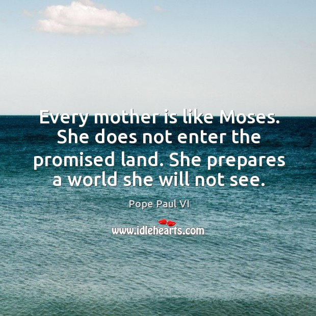 Every mother is like moses. She does not enter the promised land. She prepares a world she will not see. Image