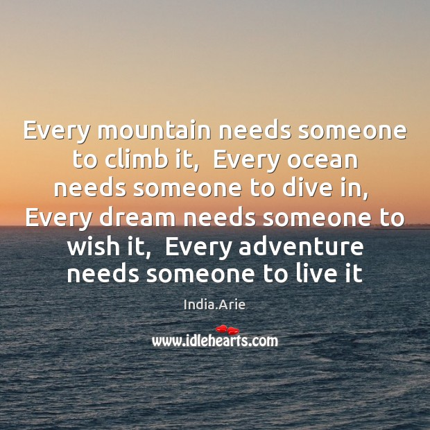 Every mountain needs someone to climb it,  Every ocean needs someone to India.Arie Picture Quote