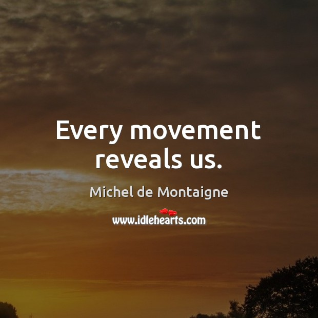 Every movement reveals us. Image