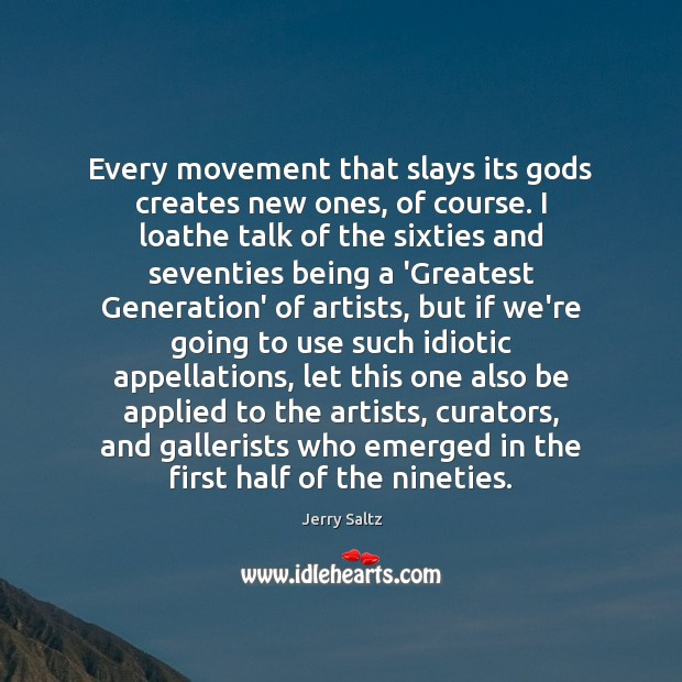 Every movement that slays its Gods creates new ones, of course. I Jerry Saltz Picture Quote