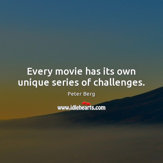 Every movie has its own unique series of challenges. Peter Berg Picture Quote