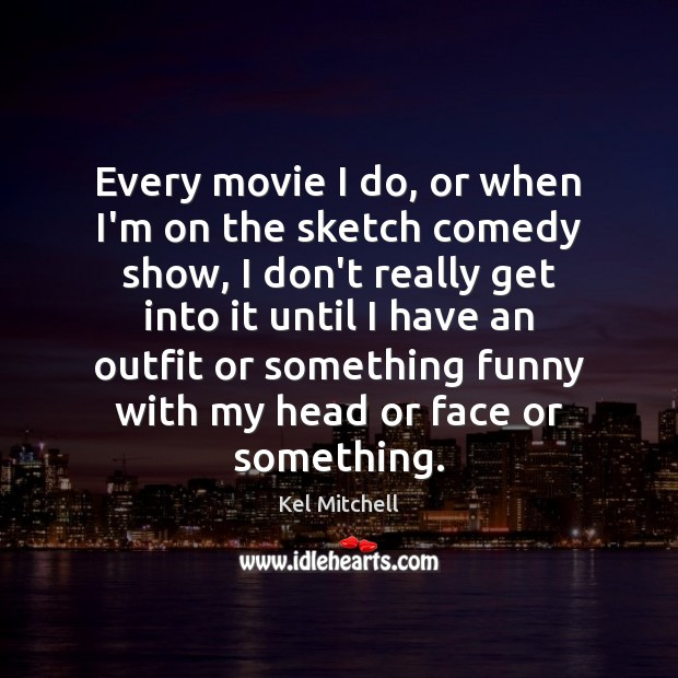 Kel Mitchell Picture Quote image saying: Every movie I do, or when I'm on the sketch comedy show,