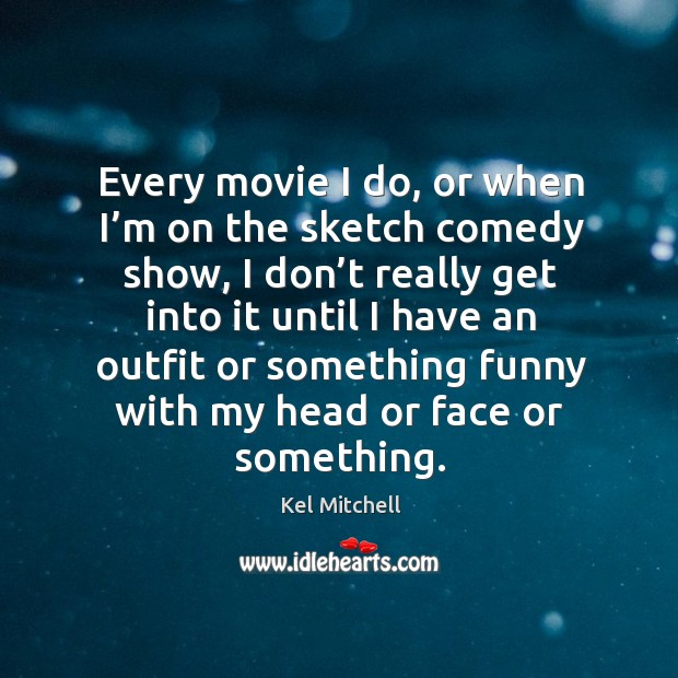 Kel Mitchell Picture Quote image saying: Every movie I do, or when I'm on the sketch comedy show, I don't really get into it until I have an