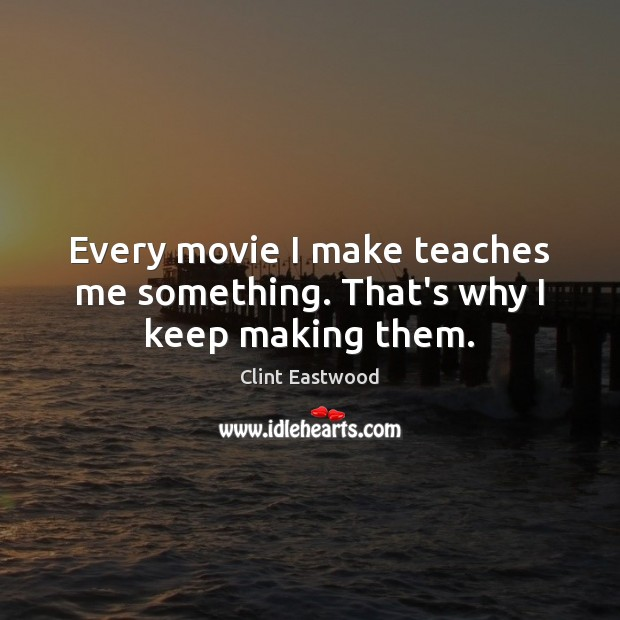 Every movie I make teaches me something. That's why I keep making them. Clint Eastwood Picture Quote