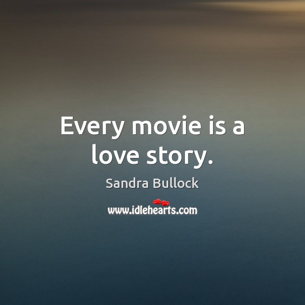 Every movie is a love story. Sandra Bullock Picture Quote