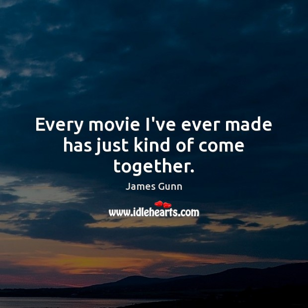 Every movie I've ever made has just kind of come together. James Gunn Picture Quote