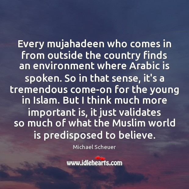 Every mujahadeen who comes in from outside the country finds an environment Michael Scheuer Picture Quote