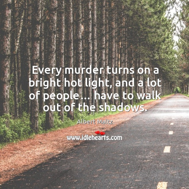 Image, Every murder turns on a bright hot light, and a lot of people… have to walk out of the shadows.