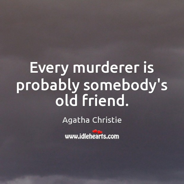 Image, Every murderer is probably somebody's old friend.