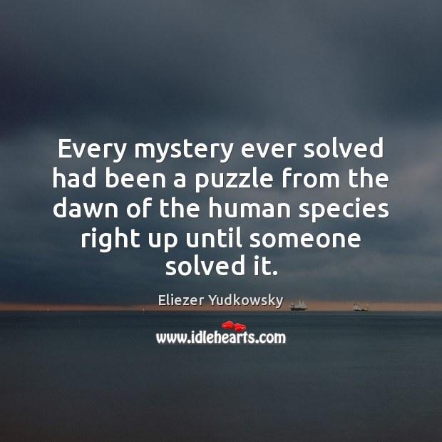 Every mystery ever solved had been a puzzle from the dawn of Eliezer Yudkowsky Picture Quote