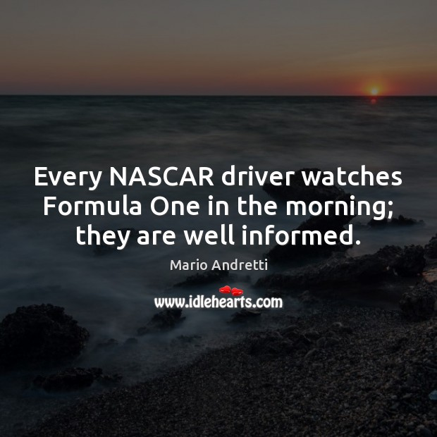 Every NASCAR driver watches Formula One in the morning; they are well informed. Mario Andretti Picture Quote